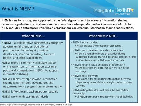 What is NIEM? 1 NIEM is a national program supported by the federal government to increase information sharing between organizations who share a common.