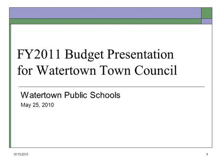 10/15/20151 FY2011 Budget Presentation for Watertown Town Council Watertown Public Schools May 25, 2010.