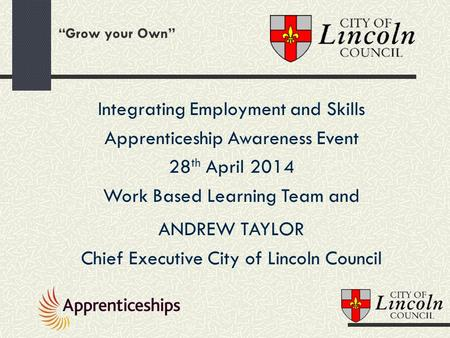 """Grow your Own"" Integrating Employment and Skills Apprenticeship Awareness Event 28 th April 2014 Work Based Learning Team and ANDREW TAYLOR Chief Executive."