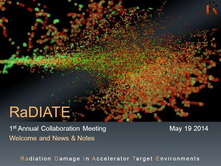 RaDIATE 1 st Annual Collaboration Meeting May 19 2014 Welcome and News & Notes Radiation Damage In Accelerator Target Environments.