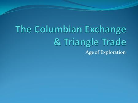 Age of Exploration. The Columbian Exchange What was the Columbian Exchange??? Columbian Exchange = the exchange of goods from Americas to Europe & from.