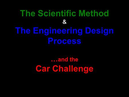 The Scientific Method & The Engineering Design Process … and the Car Challenge.