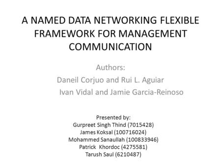 A NAMED DATA NETWORKING FLEXIBLE FRAMEWORK FOR MANAGEMENT COMMUNICATION Authors: Daneil Corjuo and Rui L. Aguiar Ivan Vidal and Jamie Garcia-Reinoso Presented.