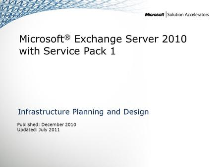 Microsoft ® Exchange Server 2010 with Service Pack 1 Infrastructure Planning and Design Published: December 2010 Updated: July 2011.