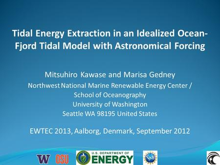 Tidal Energy Extraction in an Idealized Ocean- Fjord Tidal Model with Astronomical Forcing EWTEC 2013, Aalborg, Denmark, September 2012 Mitsuhiro Kawase.