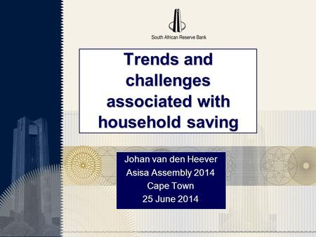 Trends and challenges associated with household saving Johan van den Heever Asisa Assembly 2014 Cape Town 25 June 2014.
