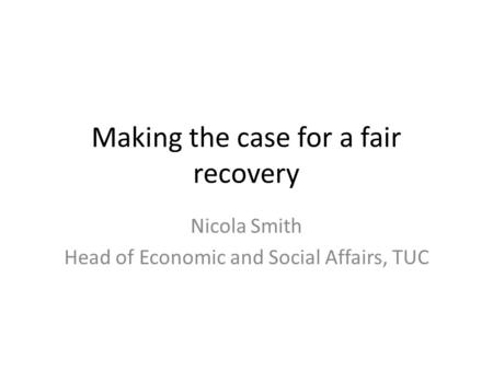 Making the case for a fair recovery Nicola Smith Head of Economic and Social Affairs, TUC.