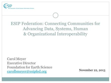 ESIP Federation: Connecting Communities for Advancing Data, Systems, Human & Organizational Interoperability November 22, 2013 Carol Meyer Executive Director.