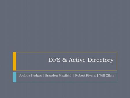 DFS & Active Directory Joshua Hedges |Brandon Maxfield | Robert Rivera | Will Zilch.