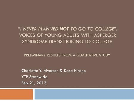 """I NEVER PLANNED NOT TO GO TO COLLEGE"": VOICES OF YOUNG ADULTS WITH ASPERGER SYNDROME TRANSITIONING TO COLLEGE PRELIMINARY RESULTS FROM A QUALITATIVE STUDY."