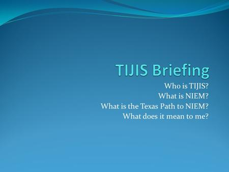 Who is TIJIS? What is NIEM? What is the Texas Path to NIEM? What does it mean to me?
