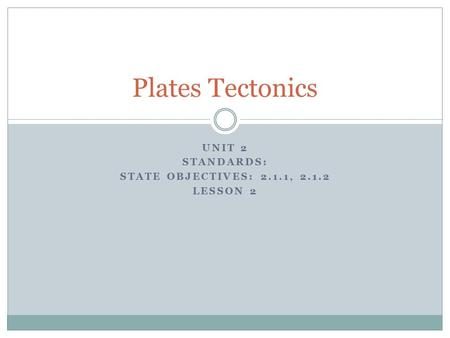 UNIT 2 STANDARDS: STATE OBJECTIVES: 2.1.1, 2.1.2 LESSON 2 Plates Tectonics.