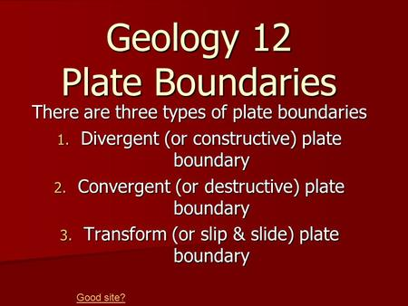 Geology 12 Plate Boundaries There are three types of plate boundaries 1. Divergent (or constructive) plate boundary 2. Convergent (or destructive) plate.