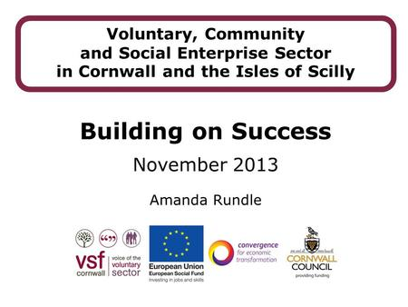 Amanda Rundle Voluntary, Community and Social Enterprise Sector in Cornwall and the Isles of Scilly Building on Success November 2013.
