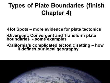 Types of Plate Boundaries (finish Chapter 4) Hot Spots – more evidence for plate tectonics Divergent, Convergent and Transform plate boundaries - some.