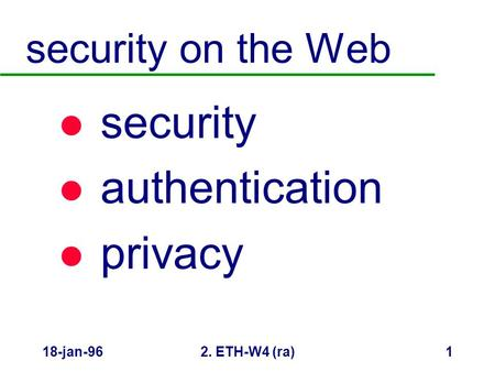 18-jan-962. ETH-W4 (ra)1 security on the Web l security l authentication l privacy.