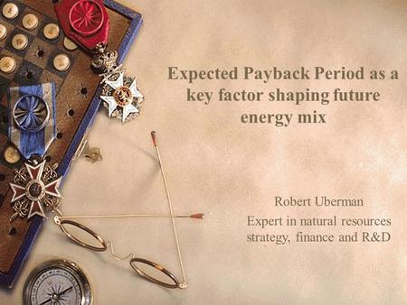 Expected Payback Period as a key factor shaping future energy mix Robert Uberman Expert in natural resources strategy, finance and R&D.