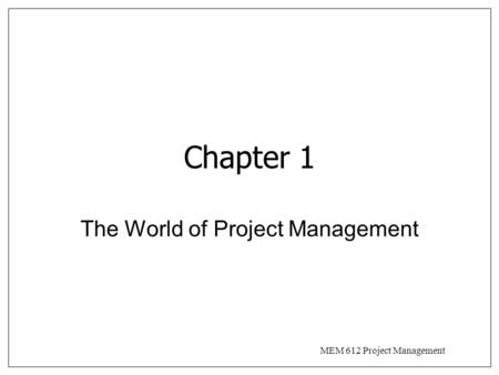 MEM 612 Project Management Chapter 1 The World of Project Management.