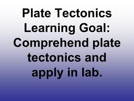 Plate Tectonics Learning Goal: Comprehend plate tectonics and apply in lab.