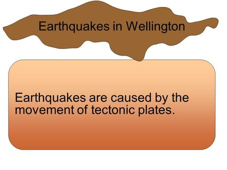 Earthquakes are caused by the movement of tectonic plates. Earthquakes in Wellington.