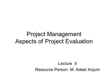Project Management Aspects of Project Evaluation Lecture 5 Resource Person: M. Adeel Anjum.