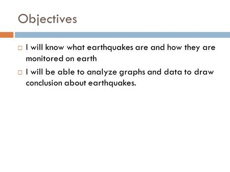 Objectives  I will know what earthquakes are and how they are monitored on earth  I will be able to analyze graphs and data to draw conclusion about.