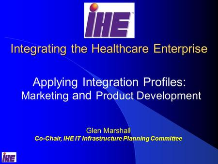 Integrating the Healthcare Enterprise Applying Integration Profiles: Marketing and Product Development Glen Marshall Co-Chair, IHE IT Infrastructure Planning.
