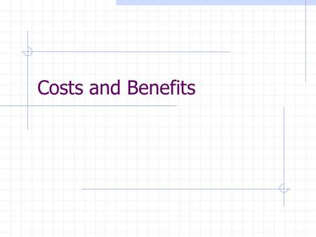 Costs and Benefits. Benefits Direct Cost Reduction. Cost displacement. Revenue Enhancement. Indirect Cost Avoidance. Performance Enhancement. Risk Reduction.