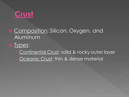  Composition: Silicon, Oxygen, and Aluminum  Types: › Continental Crust: solid & rocky outer layer › Oceanic Crust: thin & dense material.