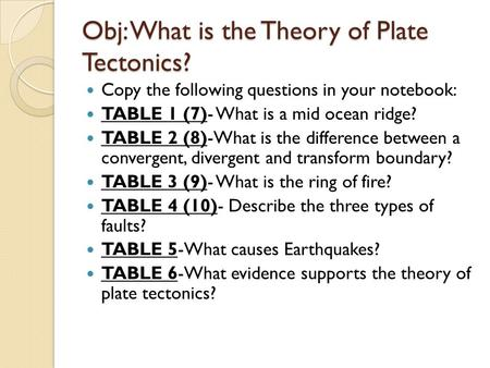 Obj: What is the Theory of Plate Tectonics? Copy the following questions in your notebook: TABLE 1 (7)- What is a mid ocean ridge? TABLE 2 (8)-What is.