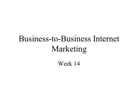 Business-to-Business Internet Marketing Week 14. Objectives Business to business versus business to consumer markets The nature of business to business.
