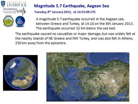 A magnitude 5.7 earthquake occurred in the Aegean sea, between Greece and Turkey, at 14:16 on the 8th January 2013. The earthquake occurred 32 km below.