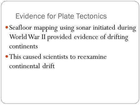 Evidence for Plate Tectonics Seafloor mapping using sonar initiated during World War II provided evidence of drifting continents This caused scientists.