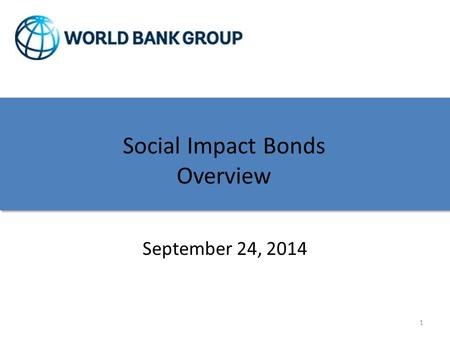 Pay for Success/Social Impact Bond Discussion Social Impact Bonds Overview September 24, 2014 1.