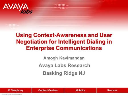 © 2005 Avaya Inc. All rights reserved. Using Context-Awareness and User Negotiation for Intelligent Dialing in Enterprise Communications Amogh Kavimandan.