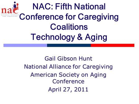 NAC: Fifth National Conference for Caregiving Coalitions Technology & Aging Gail Gibson Hunt National Alliance for Caregiving American Society on Aging.