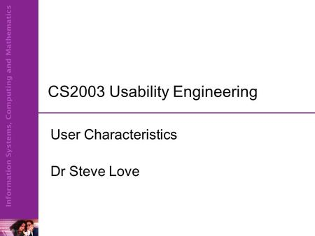 CS2003 Usability Engineering User Characteristics Dr Steve Love.