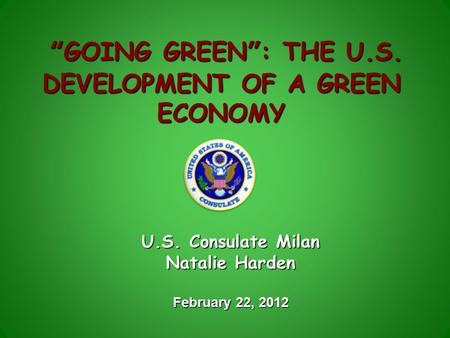 """GOING GREEN"": THE U.S. DEVELOPMENT OF A GREEN ECONOMY ""GOING GREEN"": THE U.S. DEVELOPMENT OF A GREEN ECONOMY U.S. Consulate Milan Natalie Harden February."