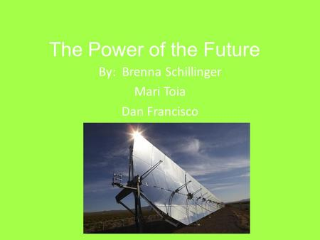 The Power of the Future By: Brenna Schillinger Mari Toia Dan Francisco.