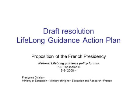 Draft resolution LifeLong Guidance Action Plan Proposition of the French Presidency National LifeLong guidance policy forums PLE Thessaloniki 5-6- 2008.