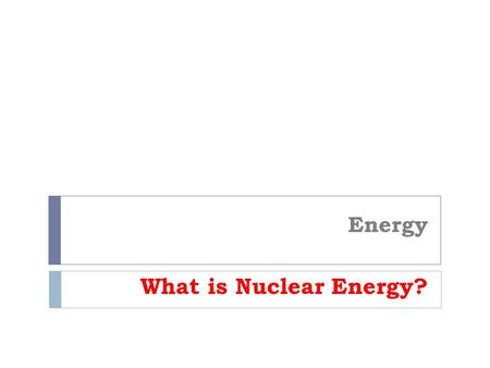 Energy What is Nuclear Energy?. Nuclear energy - When energy from controlled nuclear fission is used to create electricity. What is the process?  U 235.