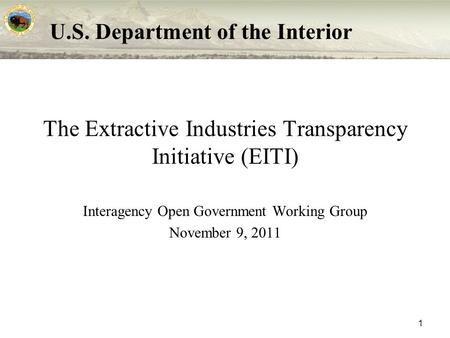 U.S. Department of the Interior 1 The Extractive Industries Transparency Initiative (EITI) Interagency Open Government Working Group November 9, 2011.
