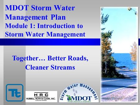 MDOT Storm Water Management Plan Module 1: Introduction to Storm Water Management Together… Better Roads, Cleaner Streams.