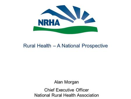Rural Health – A National Prospective Alan Morgan Chief Executive Officer National Rural Health Association.