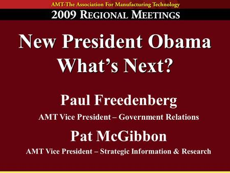 New President Obama What's Next? Paul Freedenberg AMT Vice President – Government Relations Pat McGibbon AMT Vice President – Strategic Information & Research.