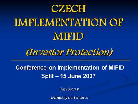 CZECH IMPLEMENTATION OF MIFID (Investor Protection) Conference Conference on Implementation of MiFID Split – 15 June 2007 Jan Šovar Ministry of Finance.