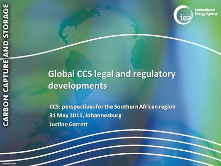 © OECD/IEA 2010 Global CCS legal and regulatory developments CCS: perspectives for the Southern African region 31 May 2011, Johannesburg Justine Garrett.