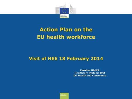 Health and Consumers Health and Consumers Action Plan on the EU health workforce Visit of HEE 18 February 2014 Caroline HAGER Healthcare Systems Unit DG.