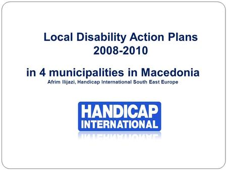 Local Disability Action Plans 2008-2010 in 4 municipalities in Macedonia Afrim Ilijazi, Handicap International South East Europe.