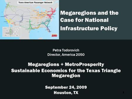 1 Megaregions and the Case for National Infrastructure Policy Petra Todorovich Director, America 2050 Megaregions + MetroProsperity Sustainable Economics.